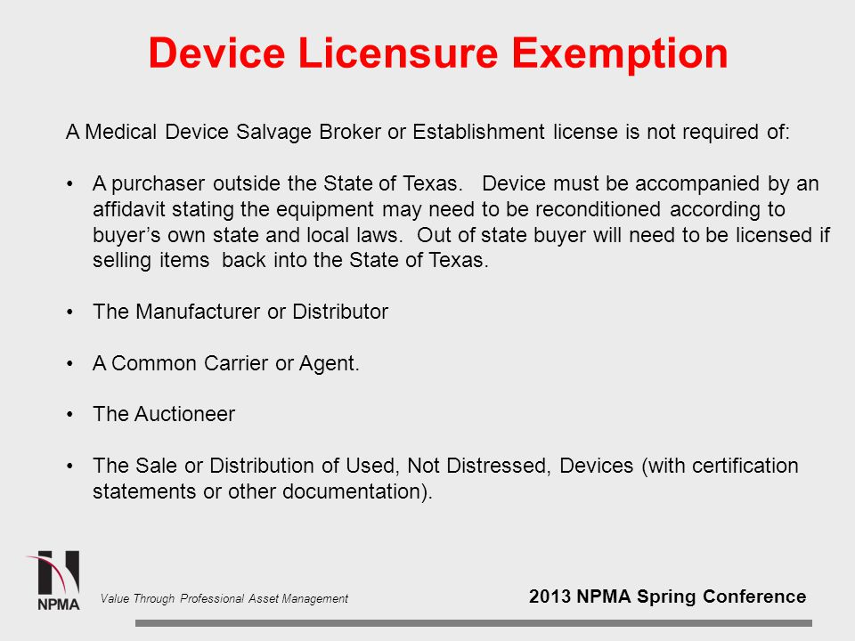 2013 NPMA Spring Conference Value Through Professional Asset Management Device Licensure Exemption A Medical Device Salvage Broker or Establishment license is not required of: A purchaser outside the State of Texas.