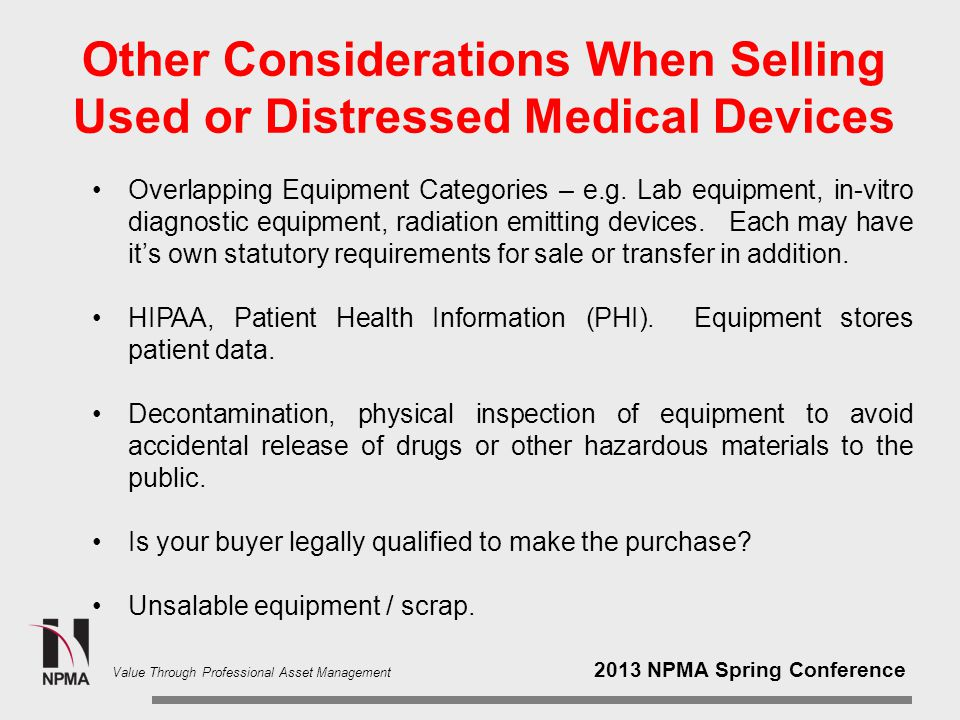 2013 NPMA Spring Conference Value Through Professional Asset Management Other Considerations When Selling Used or Distressed Medical Devices Overlapping Equipment Categories – e.g.