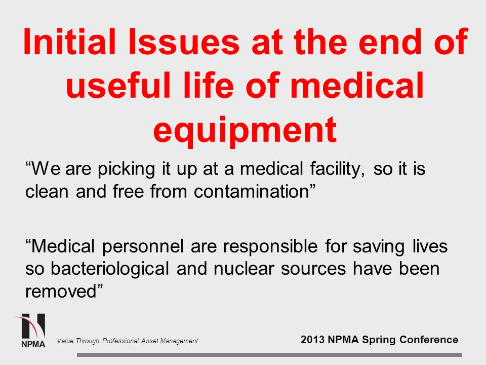 2013 NPMA Spring Conference Value Through Professional Asset Management We are picking it up at a medical facility, so it is clean and free from contamination Medical personnel are responsible for saving lives so bacteriological and nuclear sources have been removed Initial Issues at the end of useful life of medical equipment