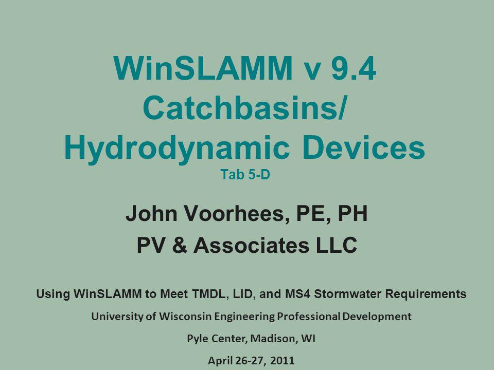 WinSLAMM v 9.4 Catchbasins/ Hydrodynamic Devices Tab 5-D John Voorhees, PE, PH PV & Associates LLC Using WinSLAMM to Meet TMDL, LID, and MS4 Stormwate