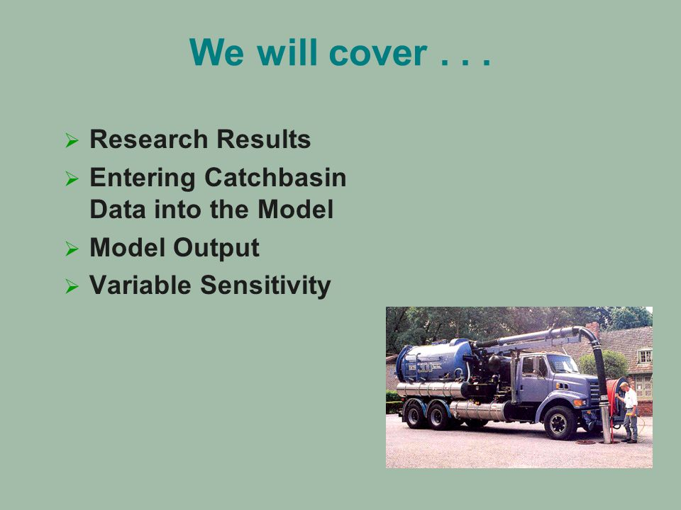 We will cover...   Research Results   Entering Catchbasin Data into the Model   Model Output   Variable Sensitivity