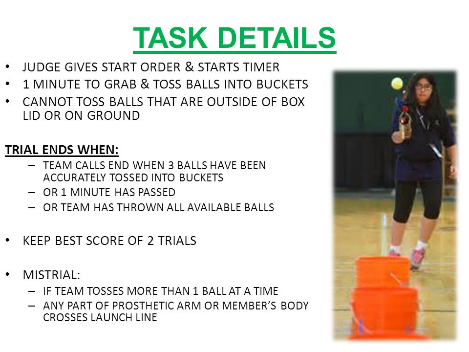 TASK DETAILS JUDGE GIVES START ORDER & STARTS TIMER 1 MINUTE TO GRAB & TOSS BALLS INTO BUCKETS CANNOT TOSS BALLS THAT ARE OUTSIDE OF BOX LID OR ON GROUND TRIAL ENDS WHEN: – TEAM CALLS END WHEN 3 BALLS HAVE BEEN ACCURATELY TOSSED INTO BUCKETS – OR 1 MINUTE HAS PASSED – OR TEAM HAS THROWN ALL AVAILABLE BALLS KEEP BEST SCORE OF 2 TRIALS MISTRIAL: – IF TEAM TOSSES MORE THAN 1 BALL AT A TIME – ANY PART OF PROSTHETIC ARM OR MEMBER'S BODY CROSSES LAUNCH LINE