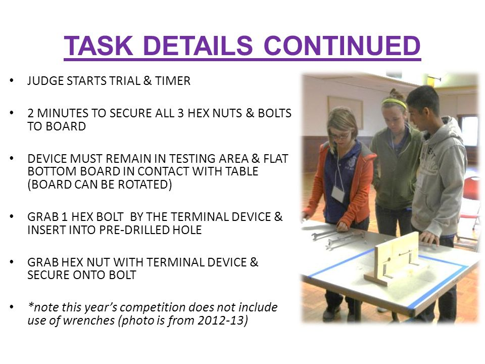 TASK DETAILS CONTINUED JUDGE STARTS TRIAL & TIMER 2 MINUTES TO SECURE ALL 3 HEX NUTS & BOLTS TO BOARD DEVICE MUST REMAIN IN TESTING AREA & FLAT BOTTOM BOARD IN CONTACT WITH TABLE (BOARD CAN BE ROTATED) GRAB 1 HEX BOLT BY THE TERMINAL DEVICE & INSERT INTO PRE-DRILLED HOLE GRAB HEX NUT WITH TERMINAL DEVICE & SECURE ONTO BOLT *note this year's competition does not include use of wrenches (photo is from 2012-13)