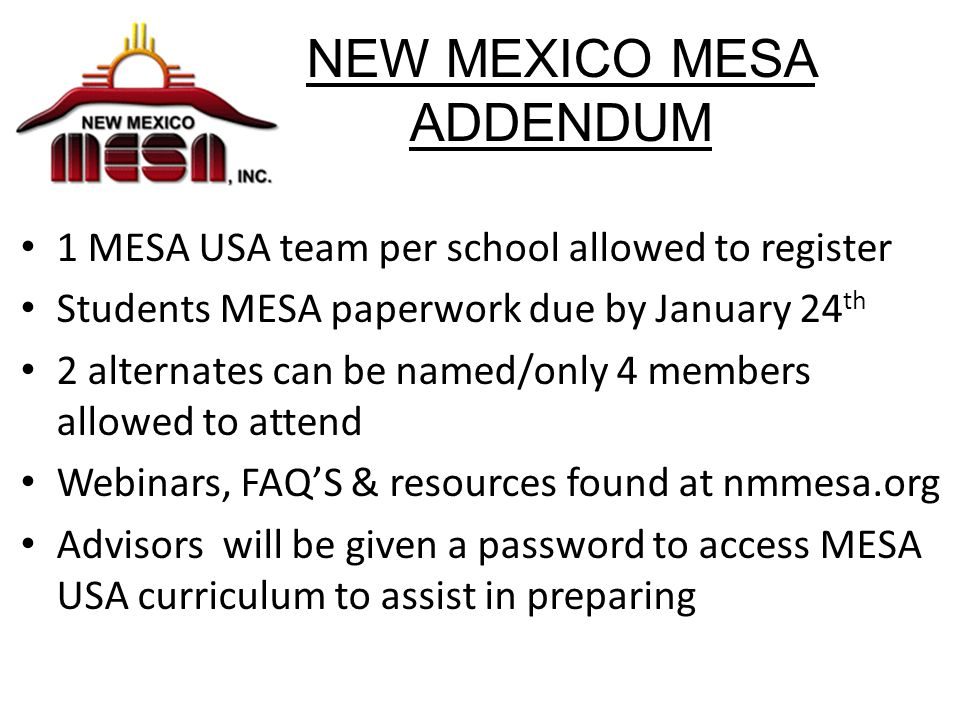 NEW MEXICO MESA ADDENDUM 1 MESA USA team per school allowed to register Students MESA paperwork due by January 24 th 2 alternates can be named/only 4 members allowed to attend Webinars, FAQ'S & resources found at nmmesa.org Advisors will be given a password to access MESA USA curriculum to assist in preparing