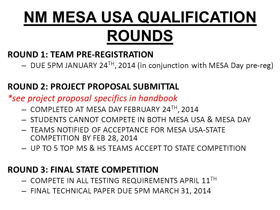 NM MESA USA QUALIFICATION ROUNDS ROUND 1: TEAM PRE-REGISTRATION – DUE 5PM JANUARY 24 TH, 2014 (in conjunction with MESA Day pre-reg) ROUND 2: PROJECT PROPOSAL SUBMITTAL *see project proposal specifics in handbook – COMPLETED AT MESA DAY FEBRUARY 24 TH, 2014 – STUDENTS CANNOT COMPETE IN BOTH MESA USA & MESA DAY – TEAMS NOTIFIED OF ACCEPTANCE FOR MESA USA-STATE COMPETITION BY FEB 28, 2014 – UP TO 5 TOP MS & HS TEAMS ACCEPT TO STATE COMPETITION ROUND 3: FINAL STATE COMPETITION – COMPETE IN ALL TESTING REQUIREMENTS APRIL 11 TH – FINAL TECHNICAL PAPER DUE 5PM MARCH 31, 2014
