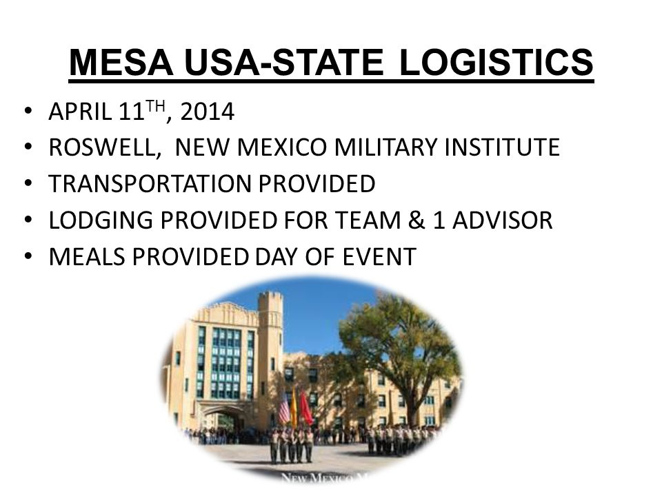 MESA USA-STATE LOGISTICS APRIL 11 TH, 2014 ROSWELL, NEW MEXICO MILITARY INSTITUTE TRANSPORTATION PROVIDED LODGING PROVIDED FOR TEAM & 1 ADVISOR MEALS PROVIDED DAY OF EVENT