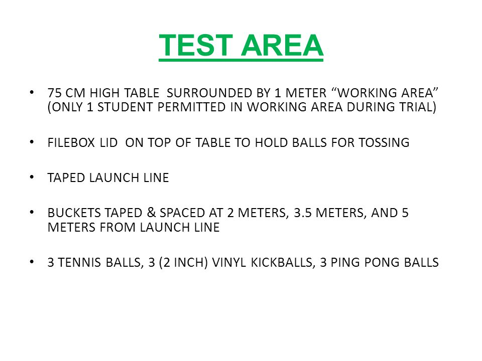 TEST AREA 75 CM HIGH TABLE SURROUNDED BY 1 METER WORKING AREA (ONLY 1 STUDENT PERMITTED IN WORKING AREA DURING TRIAL) FILEBOX LID ON TOP OF TABLE TO HOLD BALLS FOR TOSSING TAPED LAUNCH LINE BUCKETS TAPED & SPACED AT 2 METERS, 3.5 METERS, AND 5 METERS FROM LAUNCH LINE 3 TENNIS BALLS, 3 (2 INCH) VINYL KICKBALLS, 3 PING PONG BALLS