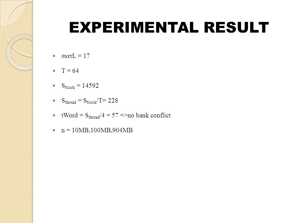 EXPERIMENTAL RESULT maxL = 17 T = 64 S block = 14592 S thread = S block /T= 228 tWord = S thread /4 = 57 =>no bank conflict n = 10MB,100MB,904MB