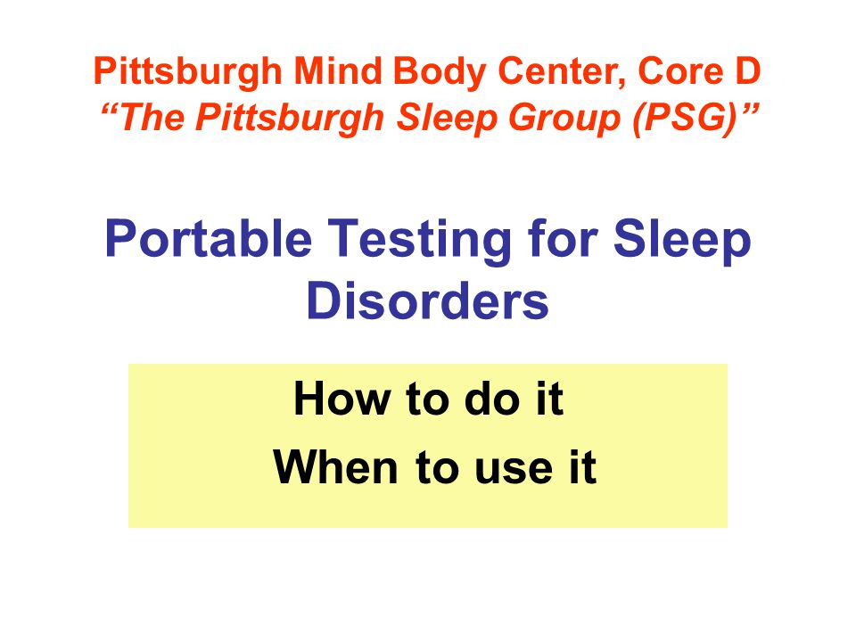 Portable Testing for Sleep Disorders How to do it When to use it Pittsburgh Mind Body Center, Core D The Pittsburgh Sleep Group (PSG)