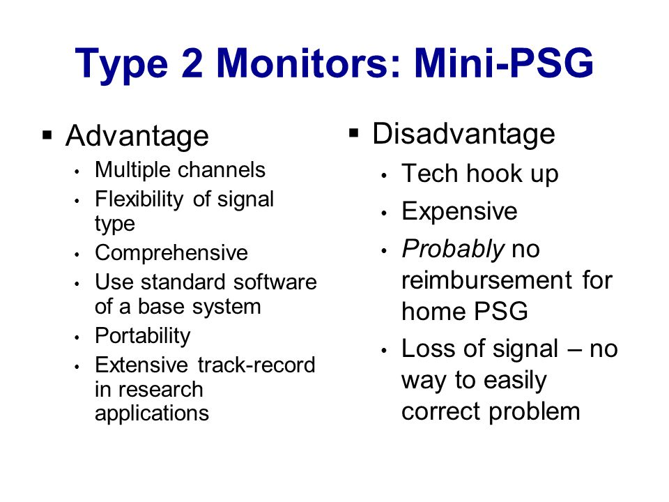 Type 2 Monitors: Mini-PSG  Advantage Multiple channels Flexibility of signal type Comprehensive Use standard software of a base system Portability Extensive track-record in research applications  Disadvantage Tech hook up Expensive Probably no reimbursement for home PSG Loss of signal – no way to easily correct problem