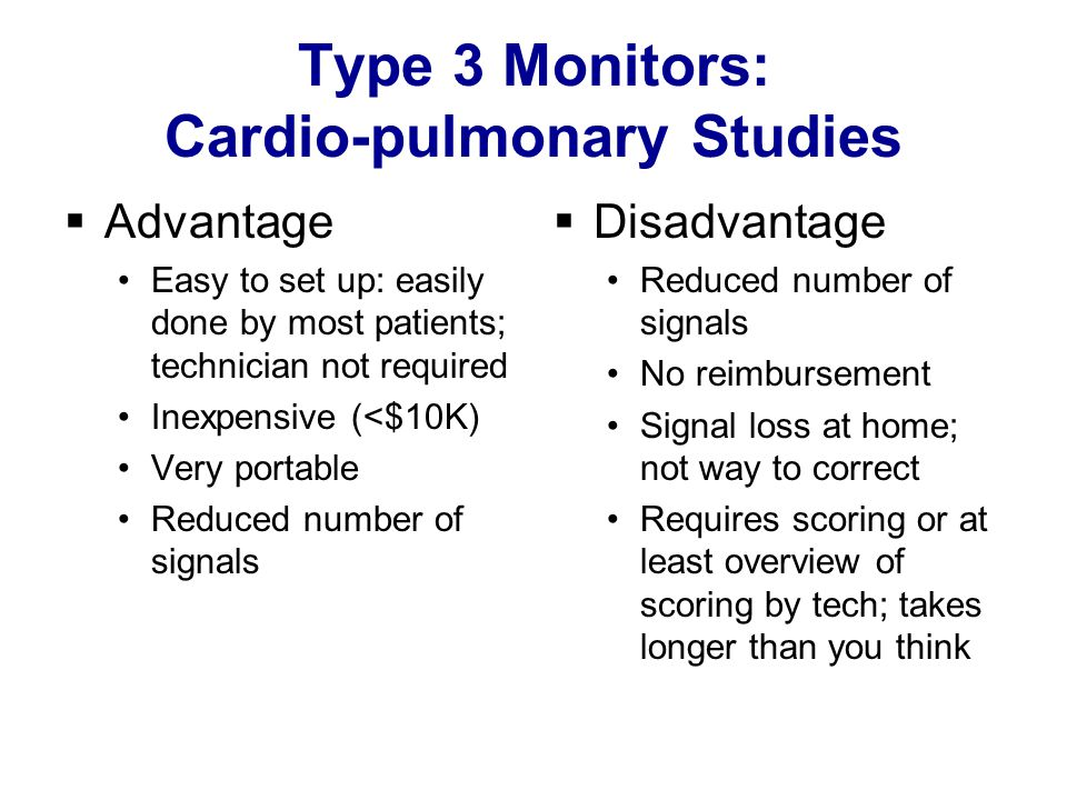Type 3 Monitors: Cardio-pulmonary Studies  Advantage Easy to set up: easily done by most patients; technician not required Inexpensive (<$10K) Very portable Reduced number of signals  Disadvantage Reduced number of signals No reimbursement Signal loss at home; not way to correct Requires scoring or at least overview of scoring by tech; takes longer than you think