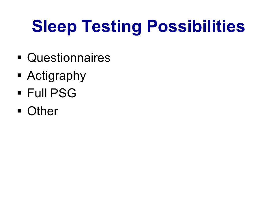 Sleep Testing Possibilities  Questionnaires  Actigraphy  Full PSG  Other