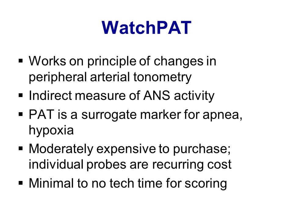 WatchPAT  Works on principle of changes in peripheral arterial tonometry  Indirect measure of ANS activity  PAT is a surrogate marker for apnea, hypoxia  Moderately expensive to purchase; individual probes are recurring cost  Minimal to no tech time for scoring