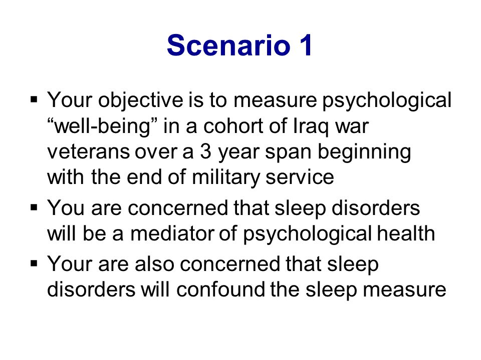 Scenario 1  Your objective is to measure psychological well-being in a cohort of Iraq war veterans over a 3 year span beginning with the end of military service  You are concerned that sleep disorders will be a mediator of psychological health  Your are also concerned that sleep disorders will confound the sleep measure