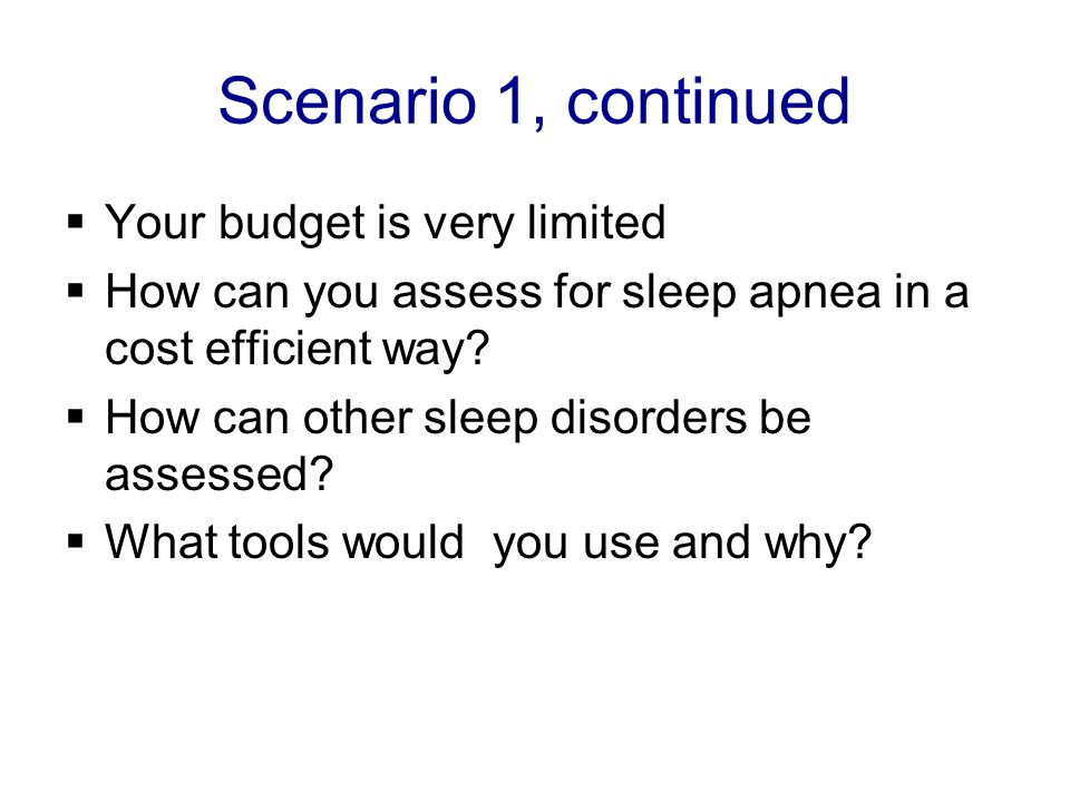 Scenario 1, continued  Your budget is very limited  How can you assess for sleep apnea in a cost efficient way.