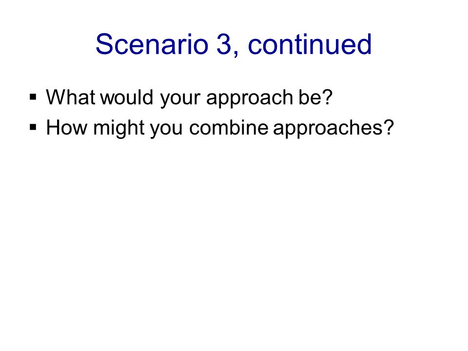 Scenario 3, continued  What would your approach be?  How might you combine approaches?