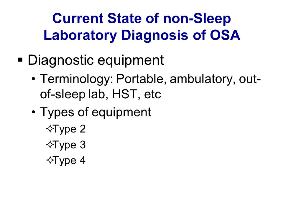 Current State of non-Sleep Laboratory Diagnosis of OSA  Diagnostic equipment Terminology: Portable, ambulatory, out- of-sleep lab, HST, etc Types of equipment  Type 2  Type 3  Type 4
