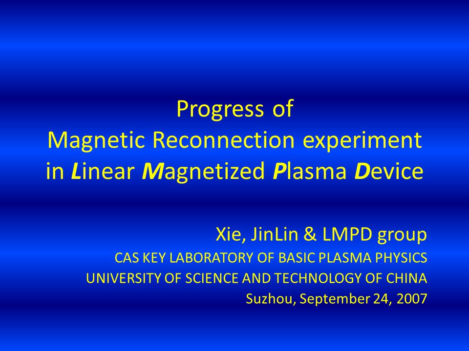 Progress of Magnetic Reconnection experiment in Linear Magnetized Plasma Device Xie, JinLin & LMPD group CAS KEY LABORATORY OF BASIC PLASMA PHYSICS UN