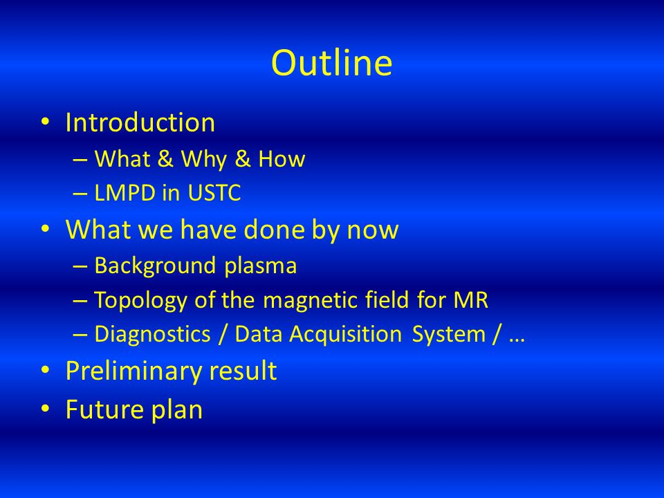 Outline Introduction – What & Why & How – LMPD in USTC What we have done by now – Background plasma – Topology of the magnetic field for MR – Diagnostics / Data Acquisition System / … Preliminary result Future plan