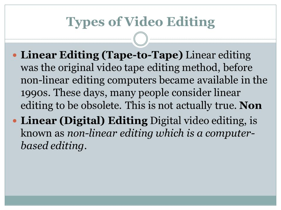 Types of Video Editing Linear Editing (Tape-to-Tape) Linear editing was the original video tape editing method, before non-linear editing computers be
