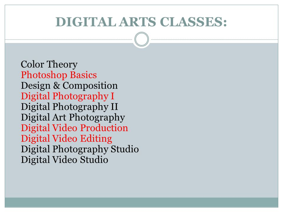 DIGITAL ARTS CLASSES: Color Theory Photoshop Basics Design & Composition Digital Photography I Digital Photography II Digital Art Photography Digital Video Production Digital Video Editing Digital Photography Studio Digital Video Studio