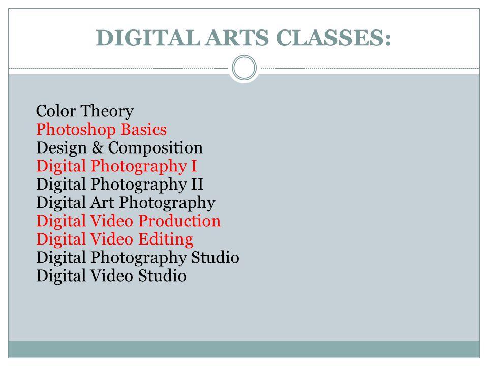 DIGITAL ARTS CLASSES: Color Theory Photoshop Basics Design & Composition Digital Photography I Digital Photography II Digital Art Photography Digital