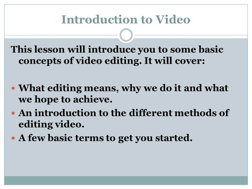 Introduction to Video This lesson will introduce you to some basic concepts of video editing. It will cover: What editing means, why we do it and what