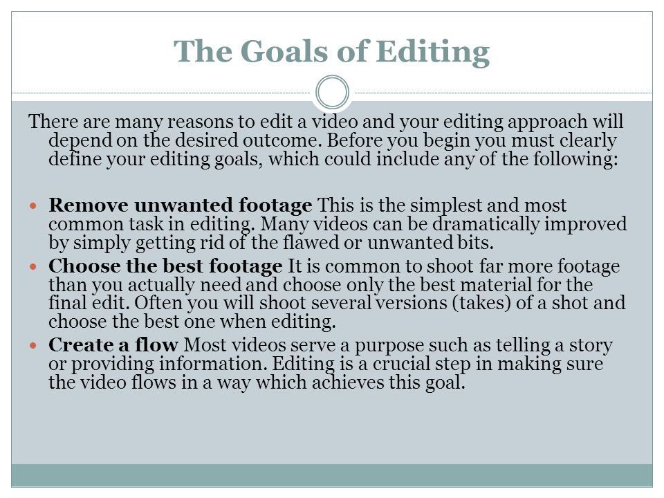 The Goals of Editing There are many reasons to edit a video and your editing approach will depend on the desired outcome.
