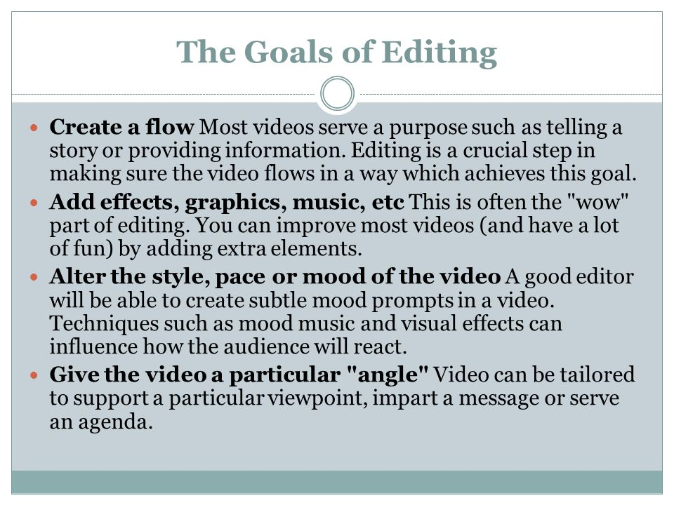 The Goals of Editing Create a flow Most videos serve a purpose such as telling a story or providing information.