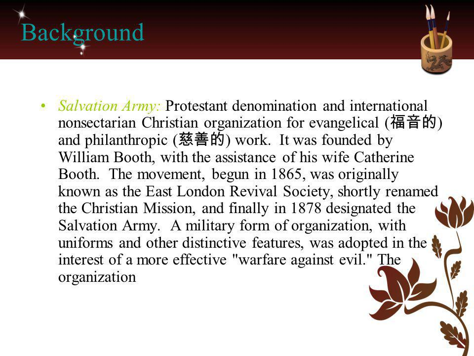 Background Salvation Army: Protestant denomination and international nonsectarian Christian organization for evangelical ( 福音的 ) and philanthropic (