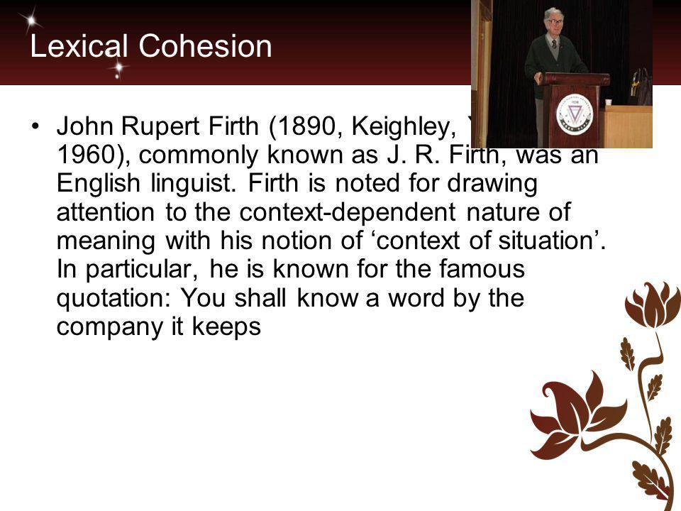 Lexical Cohesion John Rupert Firth (1890, Keighley, Yorkshire – 1960), commonly known as J. R. Firth, was an English linguist. Firth is noted for draw