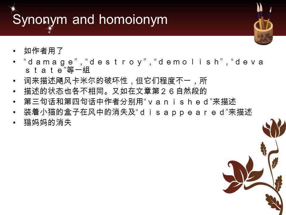 "Synonym and homoionym 如作者用了 "" damage "" , "" destroy "" , "" demolish "" , "" deva state "" 等一组 词来描述飓风卡米尔的破坏性,但它们程度不一,所 描述的状态也各不相同。又如在文章第26自然段的 第三句话和第四句话中作者分"