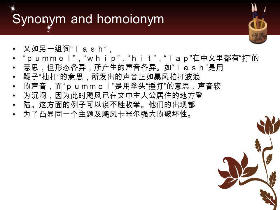 "Synonym and homoionym 又如另一组词 "" lash "" , "" pummel "" , "" whip "" , "" hit "" , "" lap "" 在中文里都有 "" 打 "" 的 意思,但形态各异,所产生的声音各异。如 "" lash "" 是用 鞭子 "" 抽打 "" 的意思,所发出的声音正"