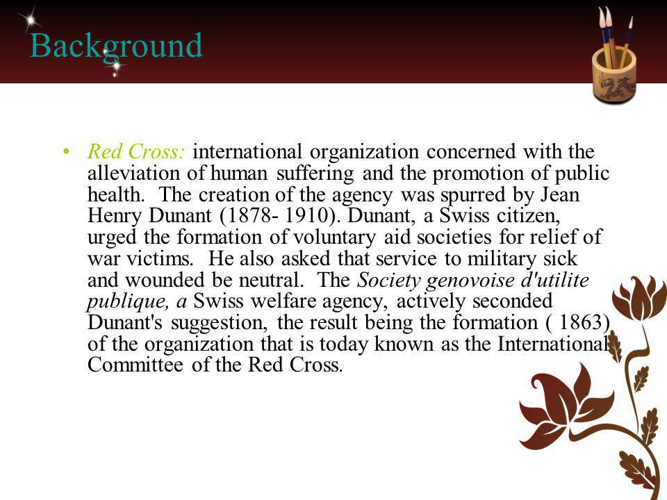 Background Red Cross: international organization concerned with the alleviation of human suffering and the promotion of public health. The creation of