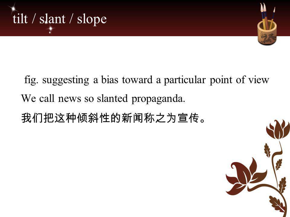 tilt / slant / slope fig. suggesting a bias toward a particular point of view We call news so slanted propaganda. 我们把这种倾斜性的新闻称之为宣传。