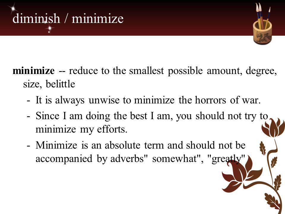 diminish / minimize minimize -- reduce to the smallest possible amount, degree, size, belittle -It is always unwise to minimize the horrors of war. -S