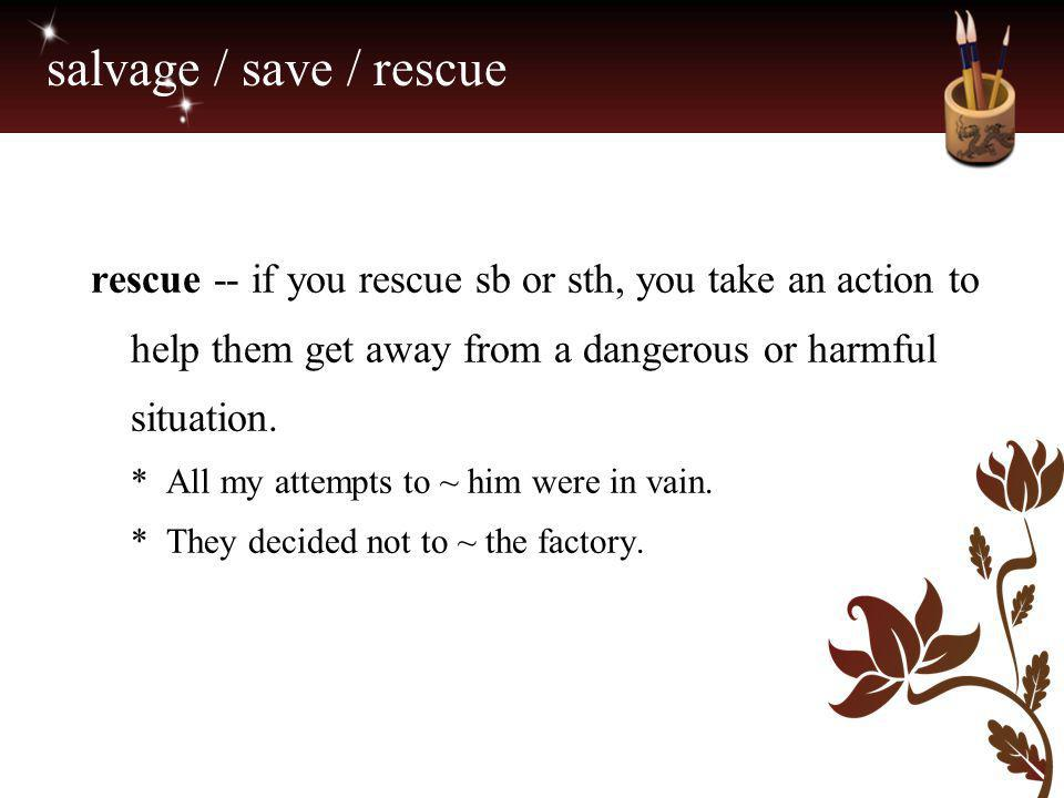 salvage / save / rescue rescue -- if you rescue sb or sth, you take an action to help them get away from a dangerous or harmful situation. * All my at