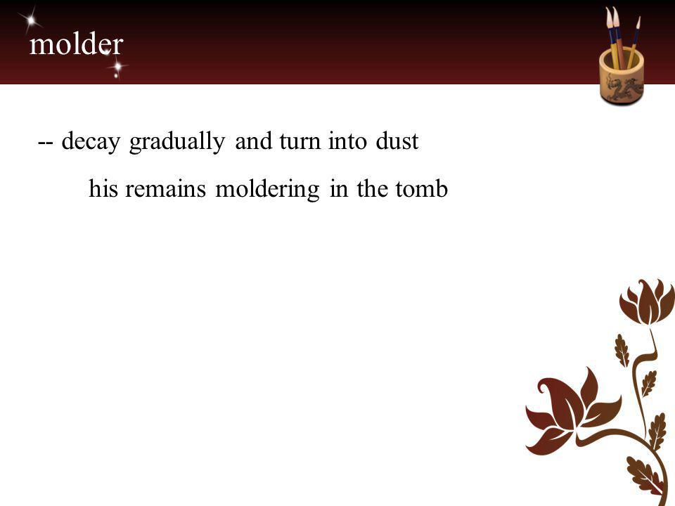 molder -- decay gradually and turn into dust his remains moldering in the tomb