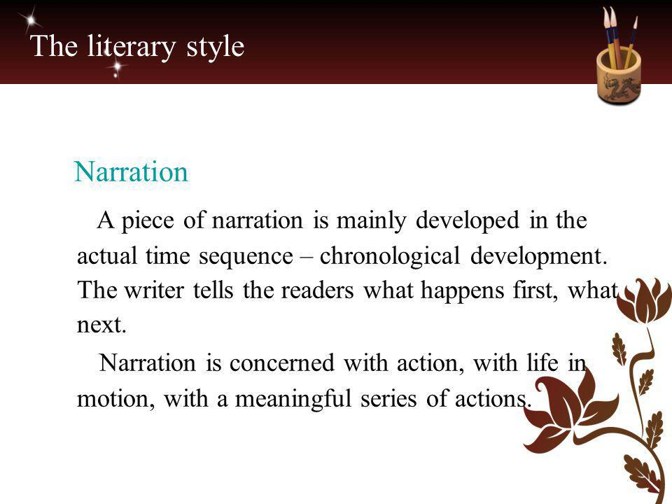 The literary style Narration A piece of narration is mainly developed in the actual time sequence – chronological development. The writer tells the re