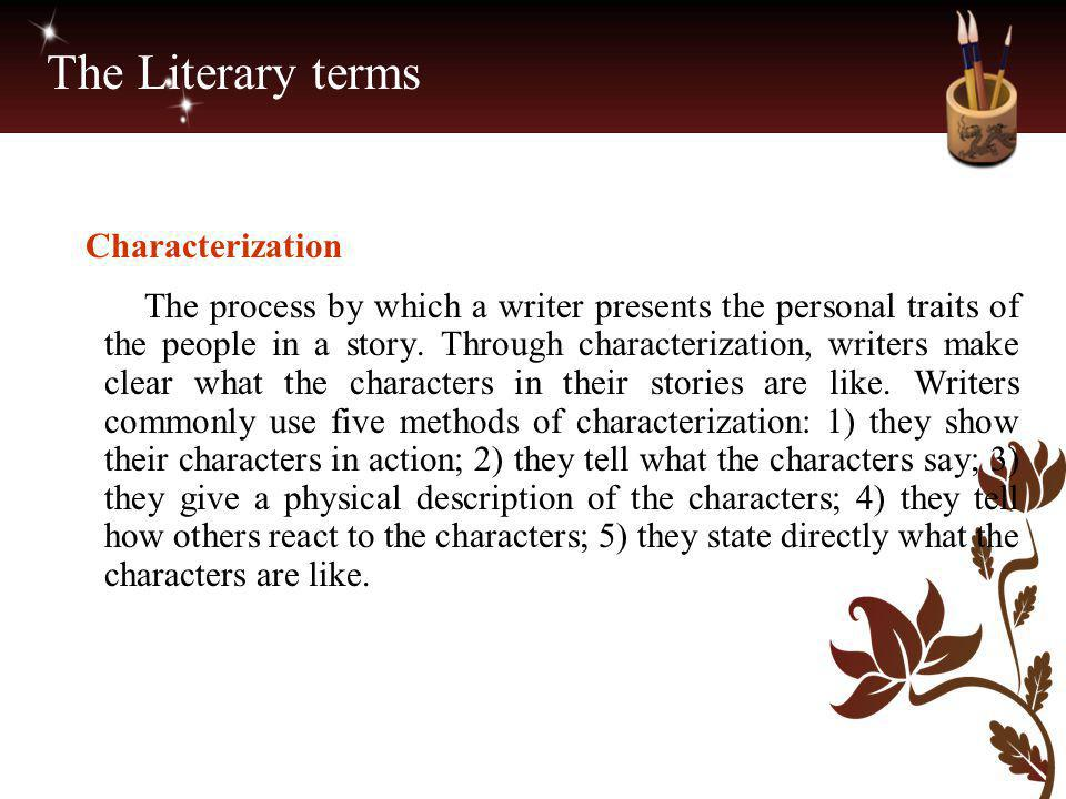 The Literary terms Characterization The process by which a writer presents the personal traits of the people in a story. Through characterization, wri