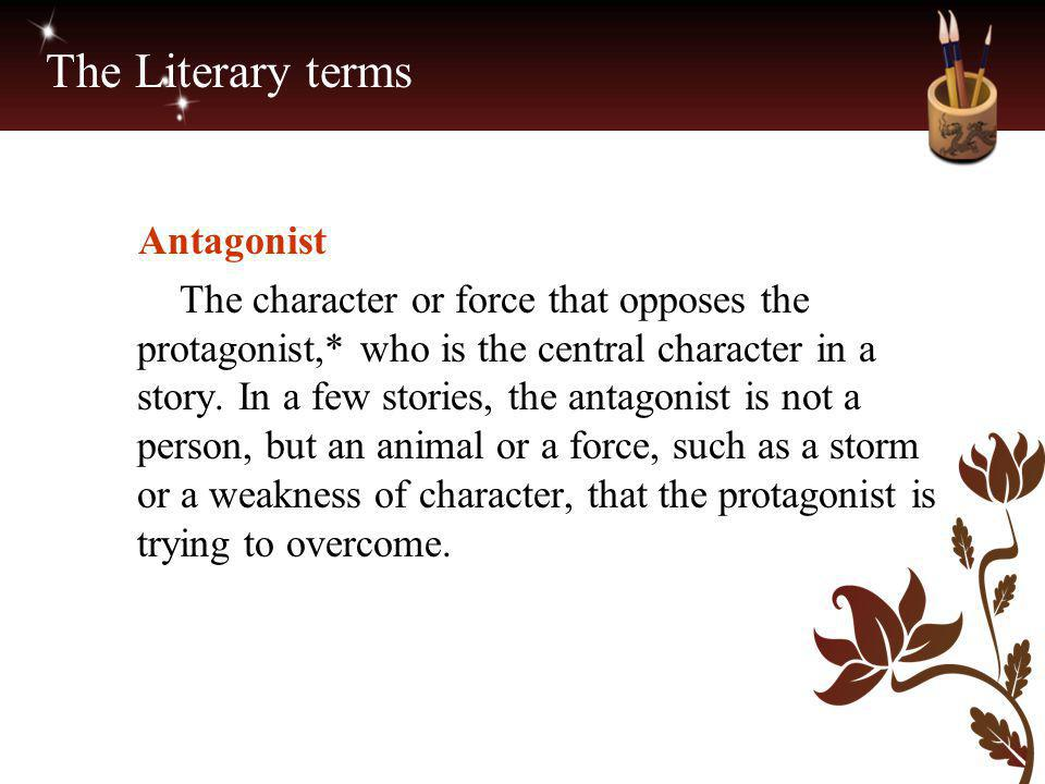 The Literary terms Antagonist The character or force that opposes the protagonist,* who is the central character in a story. In a few stories, the ant