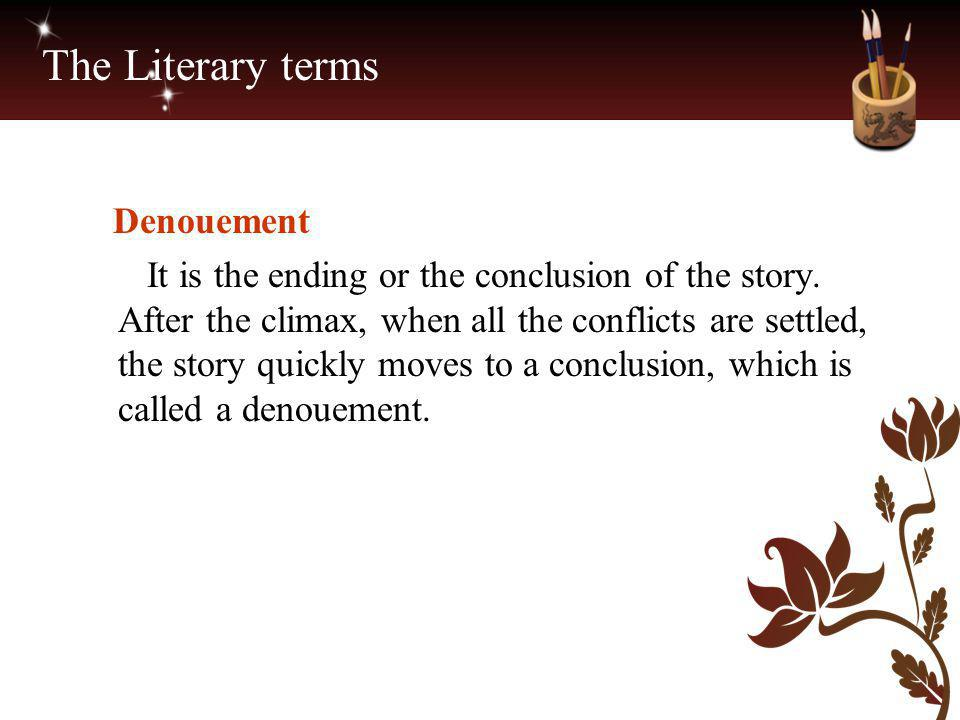 The Literary terms Denouement It is the ending or the conclusion of the story. After the climax, when all the conflicts are settled, the story quickly