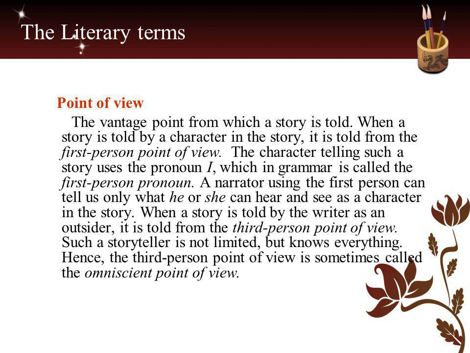 The Literary terms Point of view The vantage point from which a story is told. When a story is told by a character in the story, it is told from the f