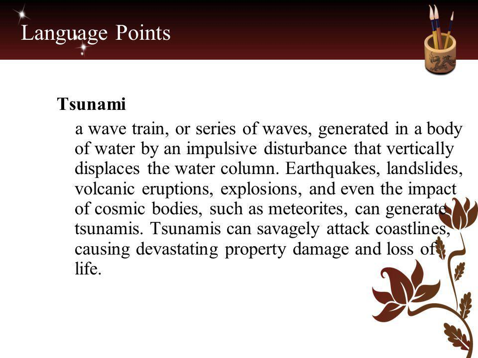 Language Points Tsunami a wave train, or series of waves, generated in a body of water by an impulsive disturbance that vertically displaces the water