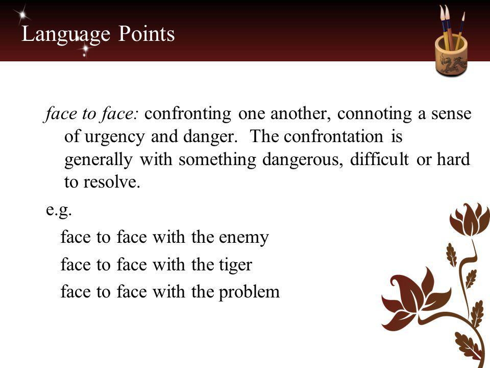 Language Points face to face: confronting one another, connoting a sense of urgency and danger. The confrontation is generally with something dangerou