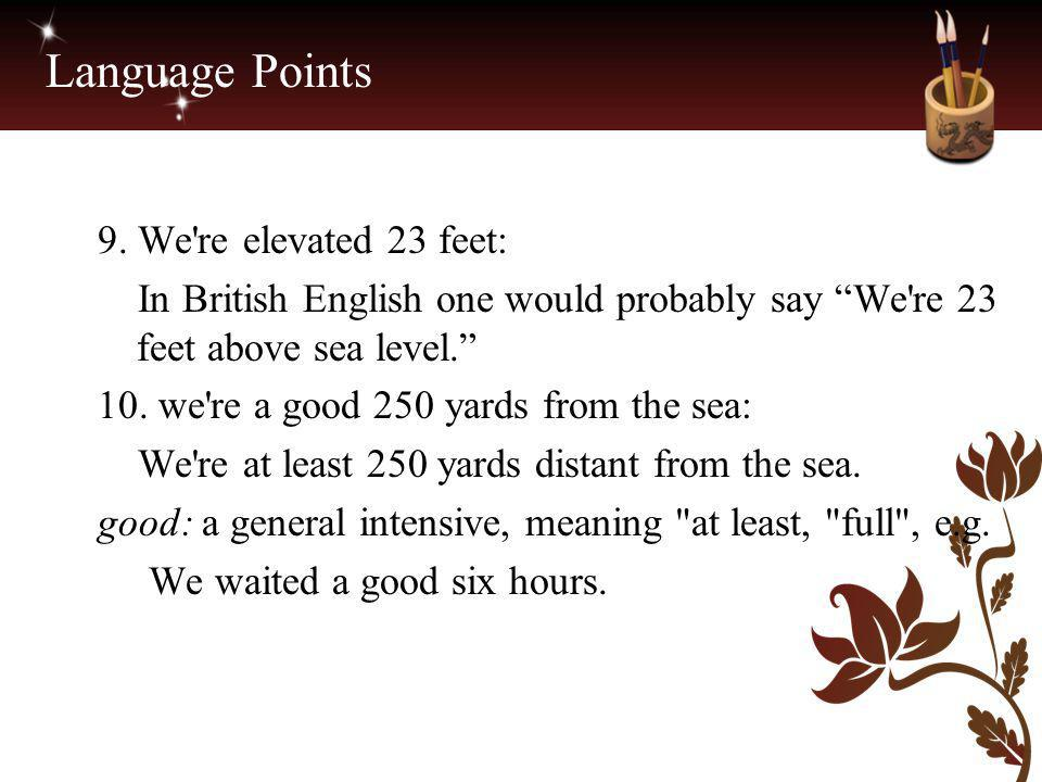 """Language Points 9. We're elevated 23 feet: In British English one would probably say """"We're 23 feet above sea level."""" 10. we're a good 250 yards from"""