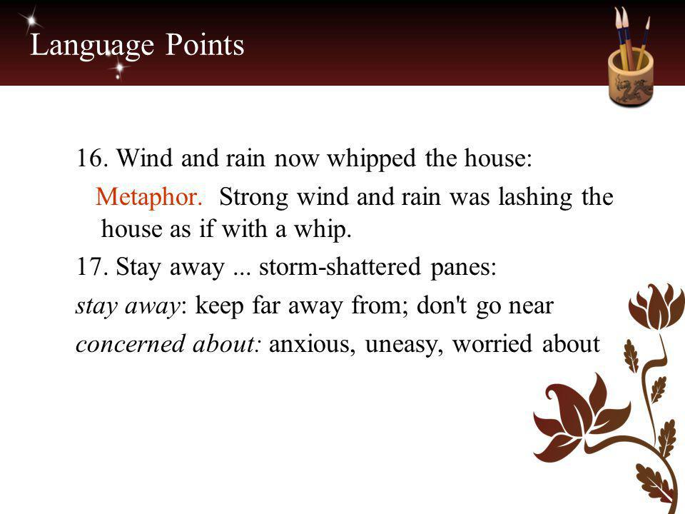 Language Points 16. Wind and rain now whipped the house: Metaphor. Strong wind and rain was lashing the house as if with a whip. 17. Stay away... stor