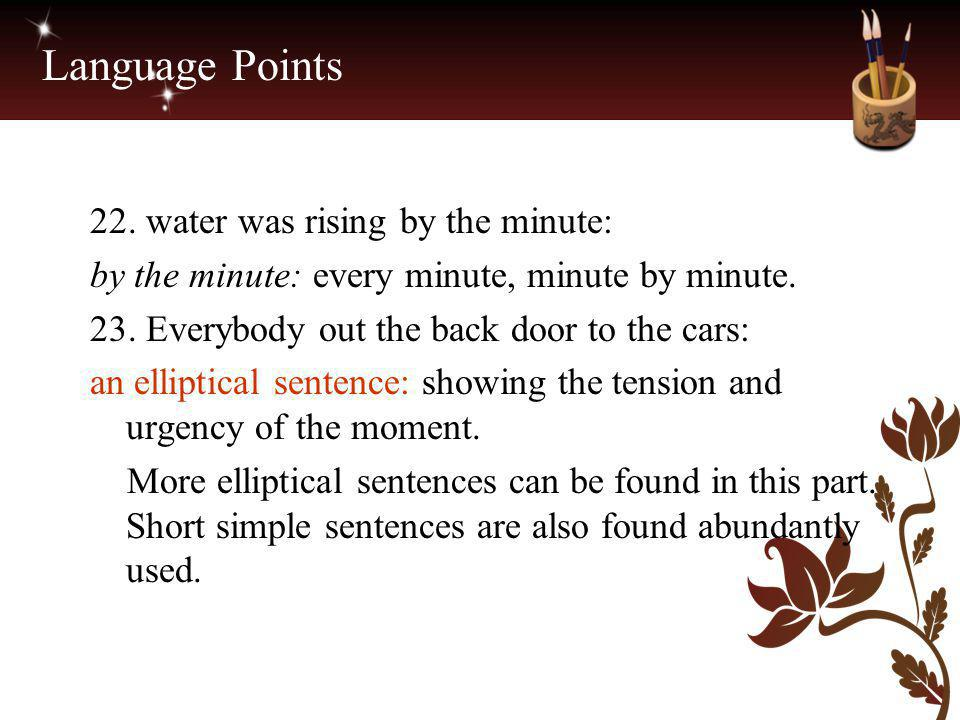 Language Points 22. water was rising by the minute: by the minute: every minute, minute by minute. 23. Everybody out the back door to the cars: an ell
