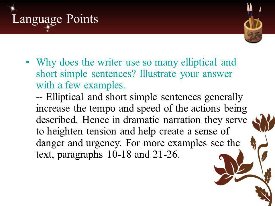 Language Points Why does the writer use so many elliptical and short simple sentences? Illustrate your answer with a few examples. -- Elliptical and s