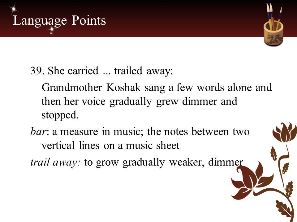 Language Points 39. She carried... trailed away: Grandmother Koshak sang a few words alone and then her voice gradually grew dimmer and stopped. bar: